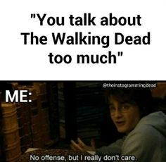When people tell you, you talk about The Walking Dead too much