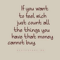 If you want to feel rich, just count all the things you have that money can't buy.
