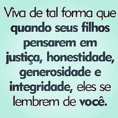 Viva de tal forma que quando seus filhos pensarem em justiça, honestidade, generosidade e integridade, eles se lembrem...
