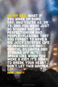 Oh my God, what if you wake up some day, and you're 65, or 75, and you were just so strung out on perfectionism and people-pleasing that you forgot to have a big juicy creative life of imagination and radical silliness and staring off into space like when you were a kid? It's going to break your heart. Don't let this happen. - Anne Lamott