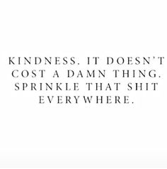 Kindness. It doesn't cost a damn thing. Sprinkle that shit everywhere.