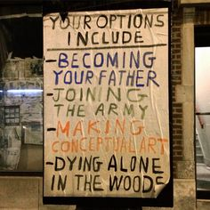 Your options include: Becoming your father, joining the army, making conceptual art, dying alone in the woods Nikola Tesla, Einstein, Joining The Army, Ex Machina, Verse, The Villain, You Are The Father, Mood Boards, Frases