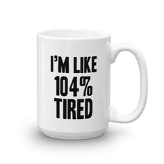 I'M Like 104% Tired Mug