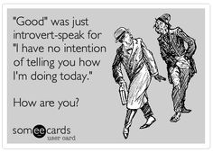 """Good"" was just introvert-speak for ""I have no intention of telling you how I'm doing today"".  How are you?"