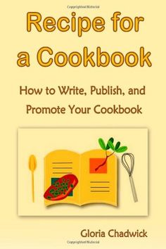 Recipe For A Cookbook: How To Write, Publish, And Promote Your Cookbook by Gloria Chadwick