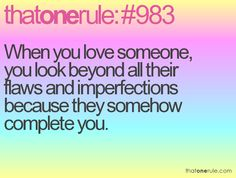When you love someone, you look beyond all their flaws and imperfections because they somehow complete you.
