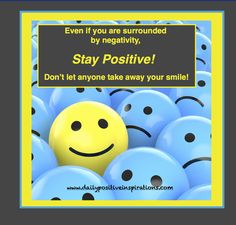 Even if you are surrounded by negativity, stay positive!  Don't let anyone take away your smile!