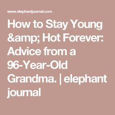 How to Stay Young & Hot Forever: Advice from a 96-Year-Old Grandma.   elephant journal