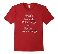 Don't Sweat the Petty Things or Pet the Sweaty things - Great looking men's, women's, and kid's tee shirts available at Spuzzo Tee Shirts on Amazon and at SpuzzoTeeShirts.com http://www.amazon.com/dp/B01AFAZ2EI/ref=cm_sw_r_pi_dp_eBWKwb1AZVP4Z