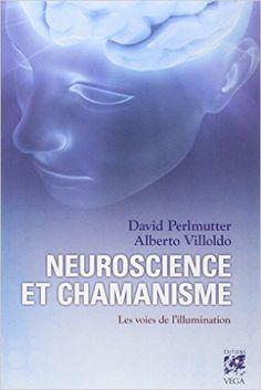 Amazon.fr - Neuroscience et chamanisme : Les voies de l'illumination - David Perlmutter, Alberto Villoldo, Janine Renaud - Livres
