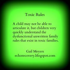 Toxic Rules: A child may not be able to articulate it, but children very quickly understand the dysfunctional unwritten family rules that exist in toxic families. Gail Meyers