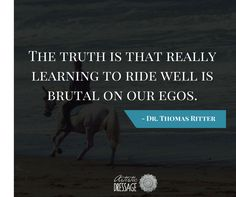 """""""The truth is that really learning to ride well is brutal on our egos."""" - Thomas Ritter artisticdressage.com"""