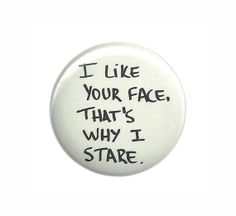 I Like Your Face That's Why I Stare Pinback by TheStickerGal, $1.50