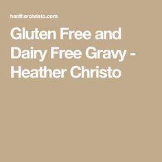 Gluten Free and Dairy Free Gravy - Heather Christo