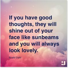 """If you have good thoughts, they will shine out of your face like sunbeams & you will always look lovely.""—Roald Dahl #quotes"