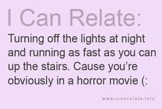 I totally do this! And jump on the bed from a foot away to make sure no one grabs me from under my bed!!!!