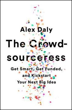 The Crowd-sourceress: Get Smart, Get Funded, and Kickstart Your Next Big Idea