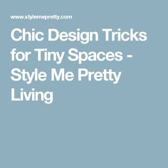 Chic Design Tricks for Tiny Spaces - Style Me Pretty Living