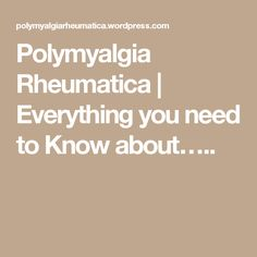 Polymyalgia Rheumatica   Everything you need to Know about…..