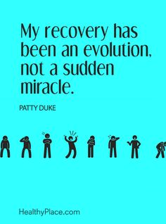Quote on mental health: My recovery has been an evolution, not a sudden miracle – Patty Duke. www.HealthyPlace.com