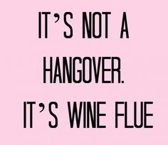 I get the wine flu often..