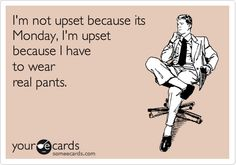 I'm not upset because it's Monday, i'm upset because i have to wear real pants