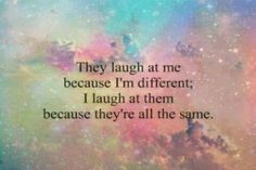 They laugh at me because I'm different; I laugh at them because they're all the same!