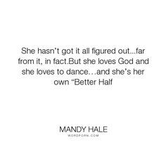 """Mandy Hale - """"She hasn�t got it all figured out...far from it, in fact.But she loves God and she..."""". god, dance, destiny, bravery, positive-thinking, self-worth, dancing, single-woman, single-life, the-single-woman, being-single, loving-yourself, single, imperfection, work-in-progress, single-journey, wholeness, trust-the-journey, completeness, better-half"""