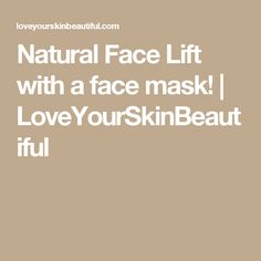 Natural Face Lift with a face mask!   LoveYourSkinBeautiful
