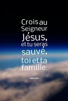 Crois au Seigneur Jésus et tu seras sauvé, toi et ta famille. Actes 16 : 31