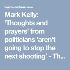 Mark Kelly: 'Thoughts and prayers' from politicians 'aren't going to stop the next shooting' - The Washington Post