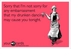 Sorry+that+I'm+not+sorry+for+any+embarrassment+that+my+drunken+dancing+may+cause+you+tonight.+
