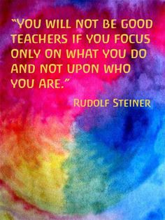"""""""You will not be good teachers if you focus only on what you do and not upon who you are."""" ― Rudolf Steiner quotes and motivational words and sayings Rudolf Steiner, Waldorf Curriculum, Waldorf Education, Childhood Education, Waldorf Preschool, Physical Education, Teaching Quotes, Education Quotes, Early Childhood Quotes"""