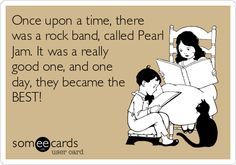 Once upon a time, there was a rock band, called Pearl Jam. It was a really good one, and one day, they became the BEST!