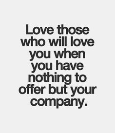 Love those who will love you when you have nothing to offer but your company