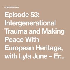Episode 53: Intergenerational Trauma and Making Peace With European Heritage, with Lyla June – Eric Garza
