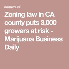 Zoning law in CA county puts 3,000 growers at risk - Marijuana Business Daily