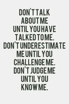 Don't judge me until you know me. Don't underestimate me until you challenge me. And don't talk about me until you talk to me! Gøød Mørning Friends!