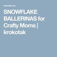 SNOWFLAKE BALLERINAS for Crafty Moms | krokotak