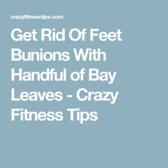Get Rid Of Feet Bunions With Handful of Bay Leaves - Crazy Fitness Tips
