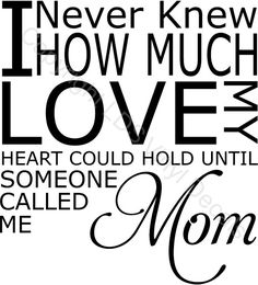 I Never Knew HOW MUCH LOVE MY HEART COULD HOLD UNTIL.. (Mom)