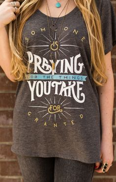 """""""Someone is praying for the things you take for granted."""" - Not intended to evoke guilt but a humble reminder to appreciate what we have and be aware of the needs in this world. Get this shirt & change a life. #Sevenly"""