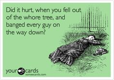 Funny Breakup Ecard: Did it hurt, when you fell out of the whore tree, and banged every guy on the way down?