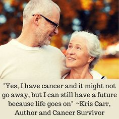 """""""Yes, I have cancer and it might not go away, but I can still have a future because life goes on""""  ~Kris Carr, Author and Cancer Survivor  Learn more about cancer treatment by clicking through to ohcare.com."""