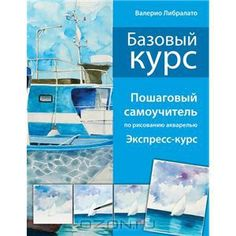 """Книга """"Базовый курс. Пошаговый самоучитель по рисованию акварелью…"""
