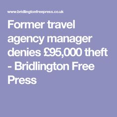 former travel agency manager denies 95000 theft bridlington free press - Agency Manager