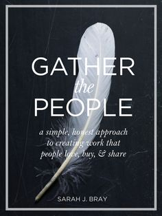 Gather the People: A simple, honest approach to creating work that people buy, love, & share