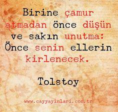 Birine çamur atmadan önce düşün ve sakın unutma: Önce senin ellerin kirlenecek. Tolstoy www.cayyayinlari.com.tr