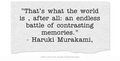That's what the world is , after all: an endless battle of contrasting memories. - Haruki Murakami,
