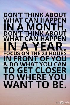 """""""Don't think about what can happen in a month. Don't think about what can happen in a year. Just focus on the 24 hours in front of you and do what you can to get closer to where you want to be. words of wisdom. Motivacional Quotes, Best Motivational Quotes, Great Quotes, Quotes To Live By, Positive Quotes, Life Quotes, Inspirational Quotes, Motivating Quotes, Image Citation"""